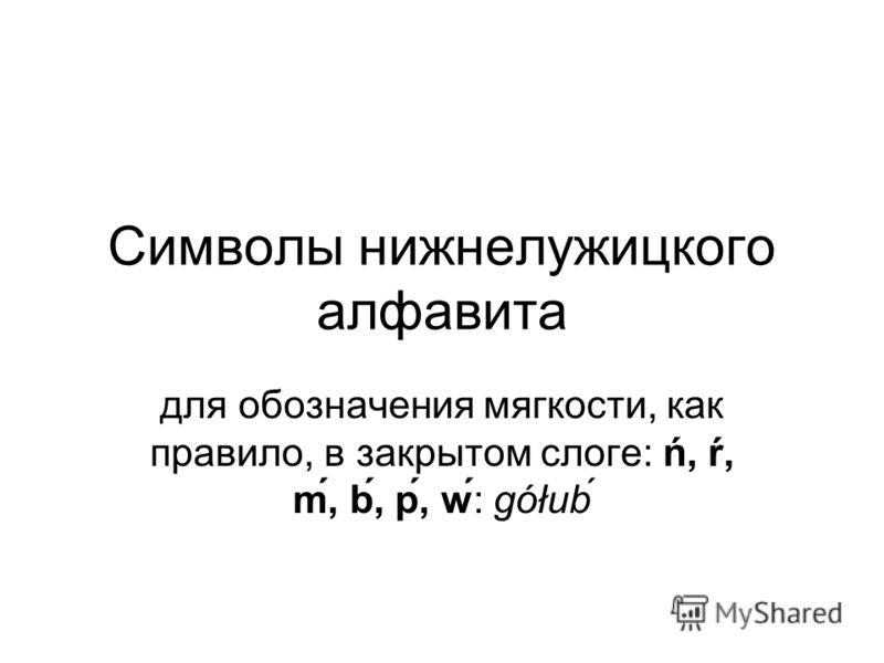Символы нижнелужицкого алфавита для обозначения мягкости, как правило, в закрытом слоге: ń, ŕ, ḿ, b́, ṕ, w: gółub