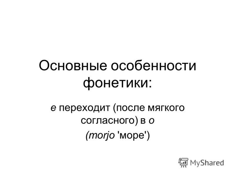Основные особенности фонетики: е переходит (после мягкого согласного) в о (тоrjo 'море')