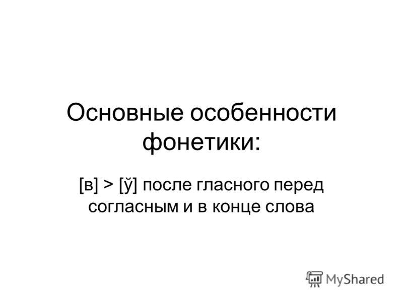 Основные особенности фонетики: [в] > [ў] после гласного перед согласным и в конце слова
