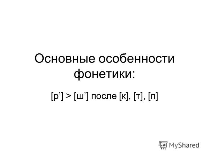 Основные особенности фонетики: [р] > [ш] после [к], [т], [п]
