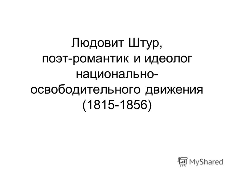 Людовит Штур, поэт-романтик и идеолог национально- освободительного движения (1815-1856)