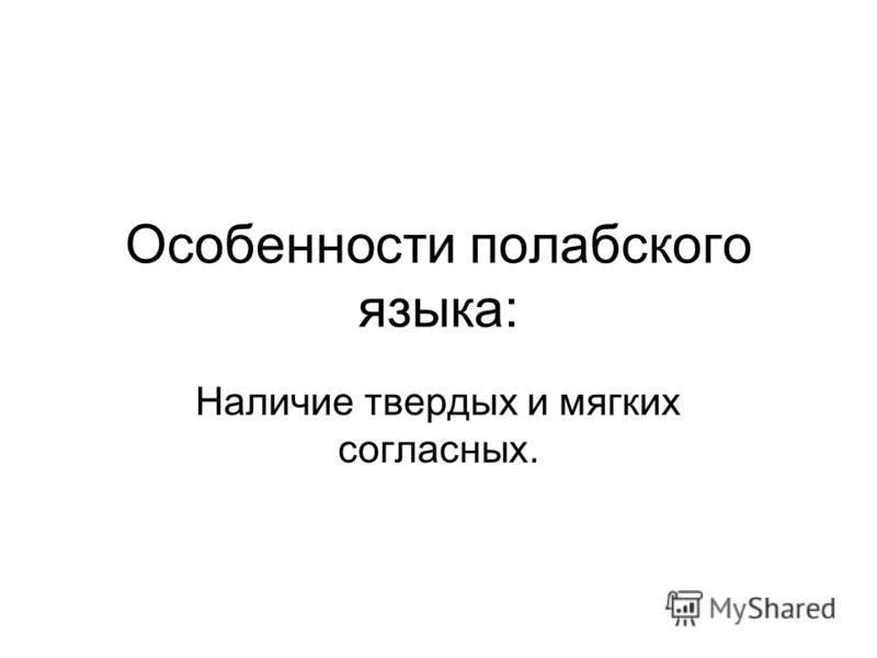 Особенности полабского языка: Наличие твердых и мягких согласных.