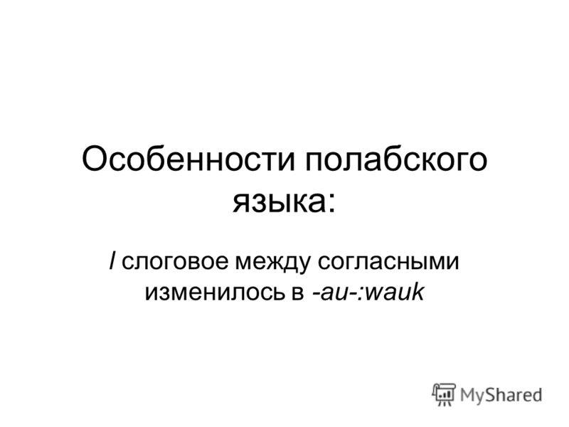 Особенности полабского языка: l слоговое между согласными изменилось в -аи-:wauk