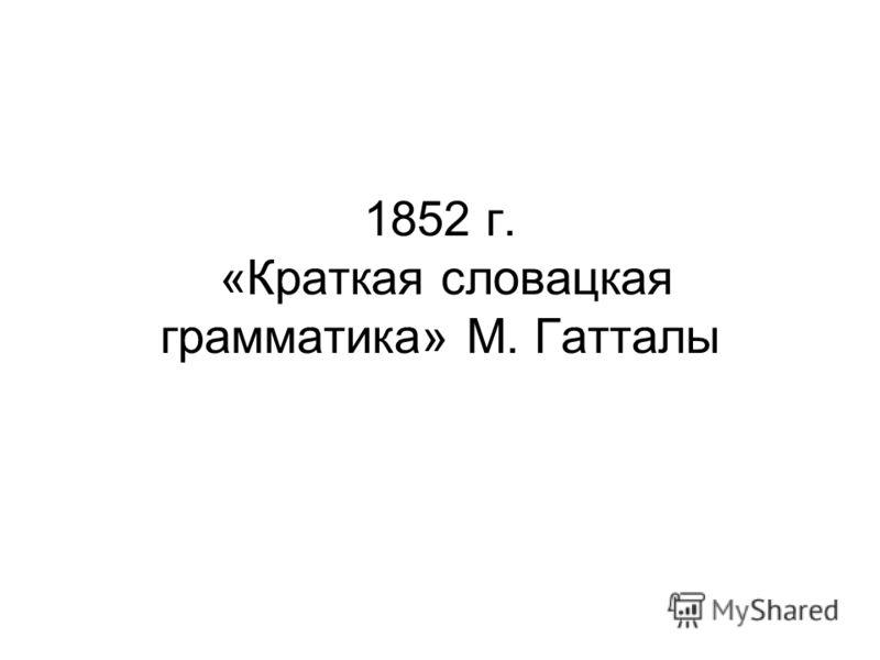 1852 г. «Краткая словацкая грамматика» М. Гатталы