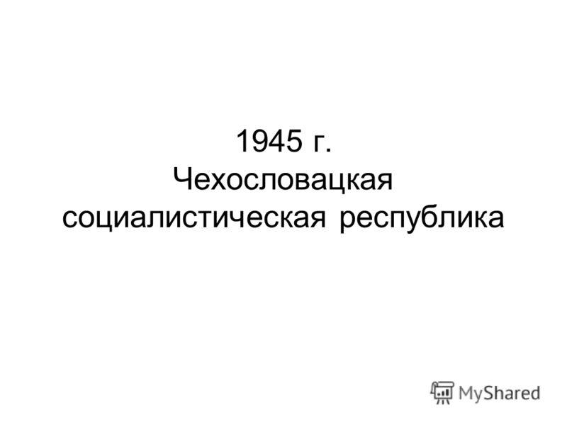 1945 г. Чехословацкая социалистическая республика