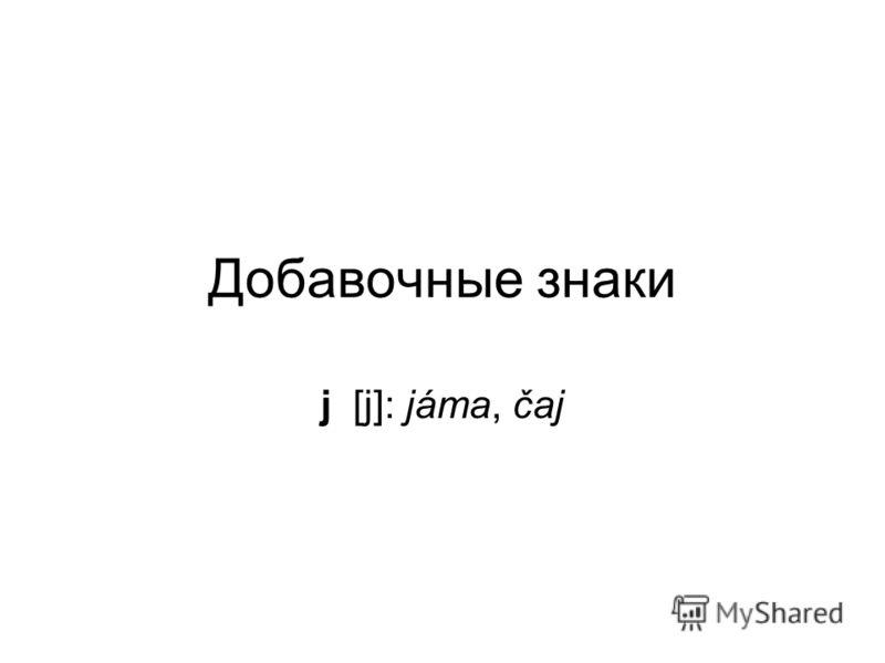 Добавочные знаки j [j]: jáma, čaj