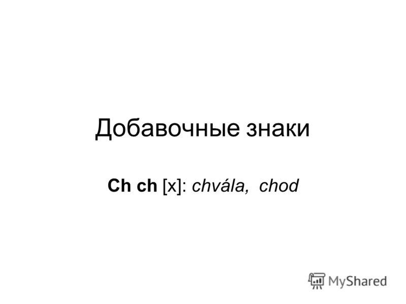 Добавочные знаки Ch ch [х]: chvála, chod