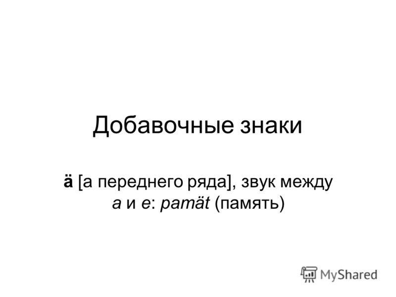Добавочные знаки ä [а переднего ряда], звук между а и е: pamät (память)