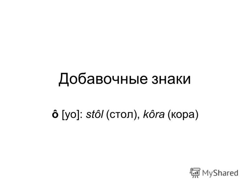 Добавочные знаки ô [уо]: stôl (стол), kôra (кора)