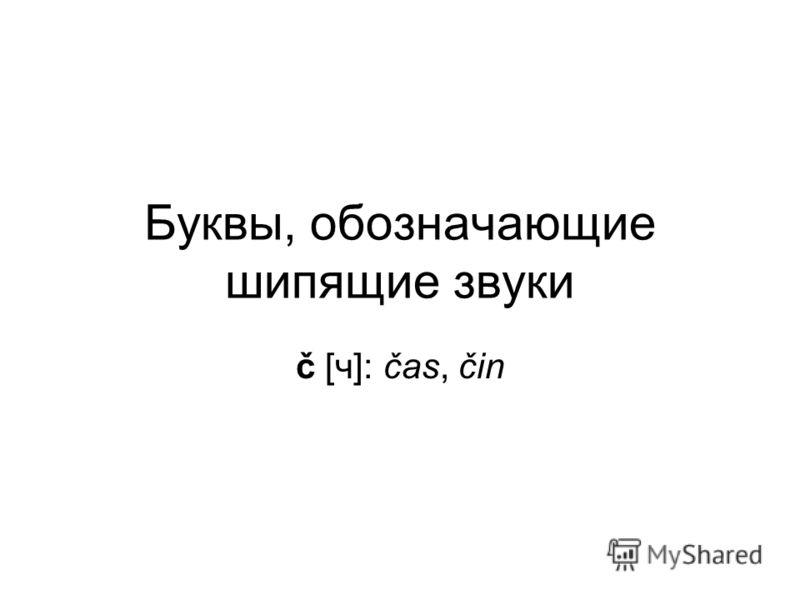 Буквы, обозначающие шипящие звуки č [ч]: čas, čin