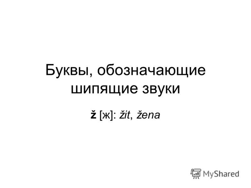 Буквы, обозначающие шипящие звуки ž [ж]: žit, žena