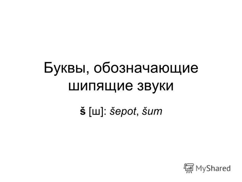 Буквы, обозначающие шипящие звуки š [ш]: šepot, šum
