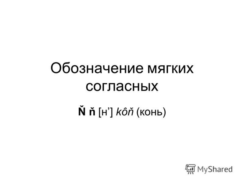 Обозначение мягких согласных Ň ň [н] kôň (конь)