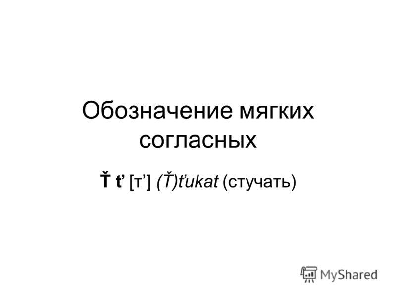 Обозначение мягких согласных Ť ť [т] (Ť)ťukat (стучать)