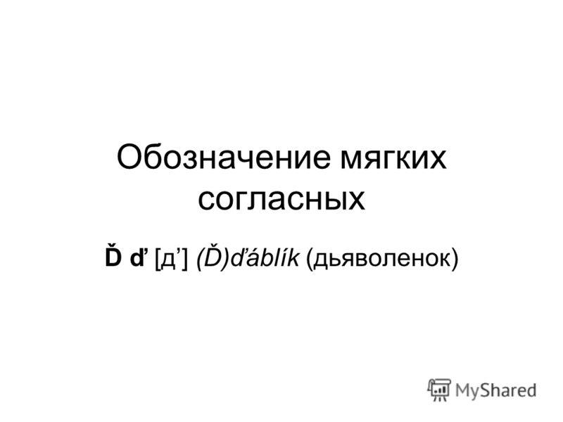 Обозначение мягких согласных Ď ď [д] (Ď)ďáblík (дьяволенок)