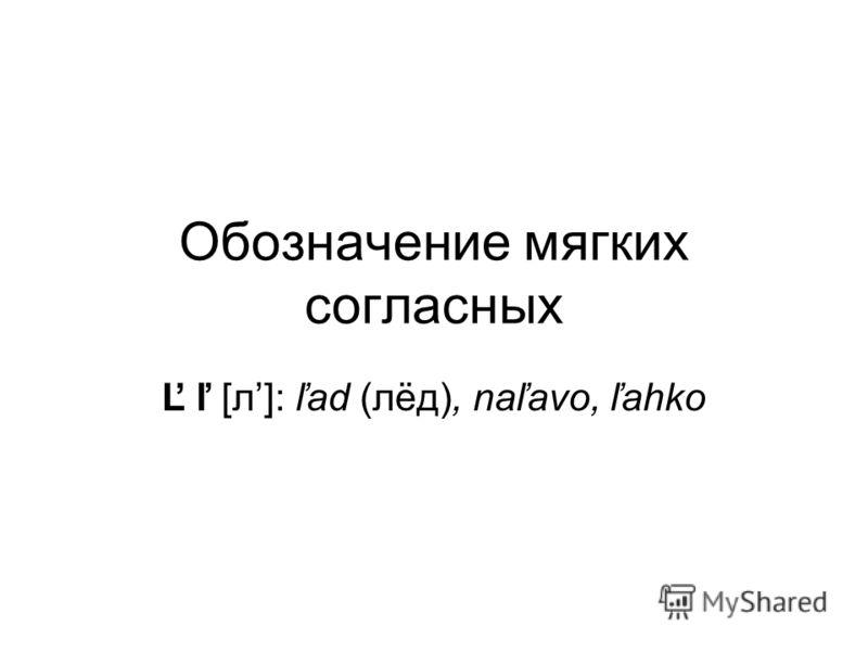 Обозначение мягких согласных Ľ ľ [л]: ľad (лёд), naľavo, ľahko
