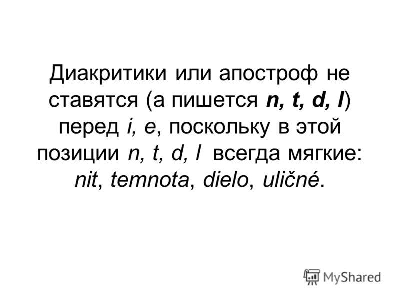 Диакритики или апостроф не ставятся (а пишется n, t, d, l) перед i, е, поскольку в этой позиции n, t, d, l всегда мягкие: nit, temnota, dielo, uličné.