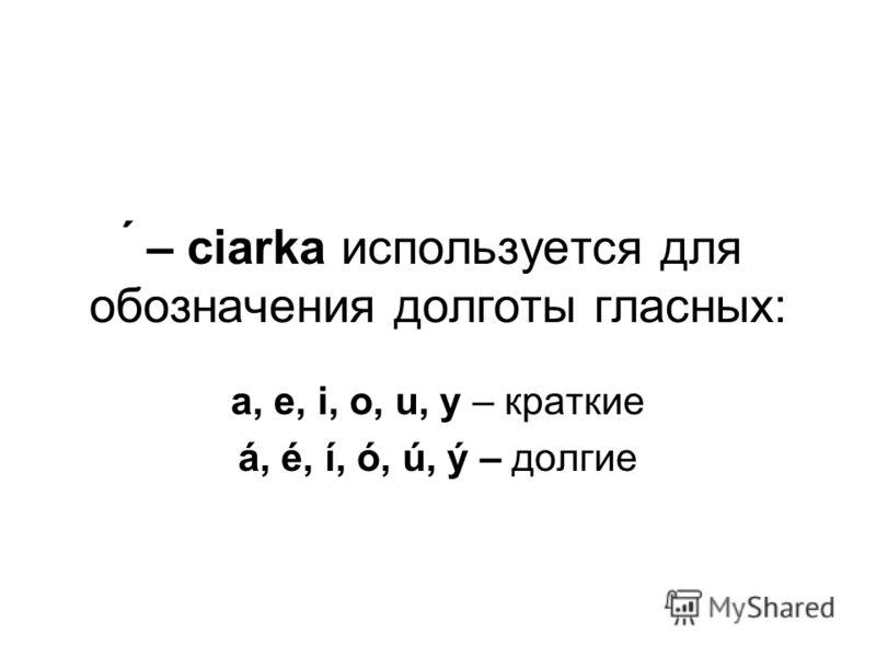 ́ – ciаrka используется для обозначения долготы гласных: a, e, i, o, u, y – краткие á, é, í, ó, ú, ý – долгие