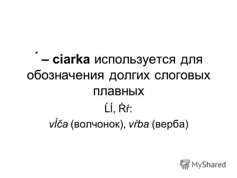 ́ – ciаrka используется для обозначения долгих слоговых плавных Ĺĺ, Ŕŕ: vĺča (волчонок), vŕba (верба)