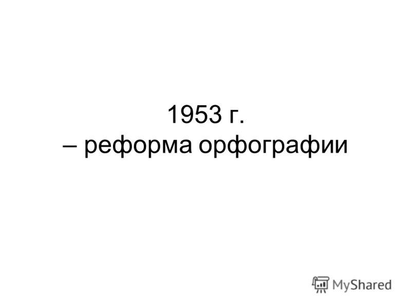 1953 г. – реформа орфографии
