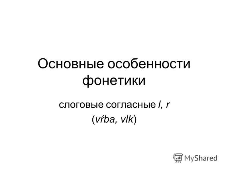 Основные особенности фонетики слоговые согласные l, r (vŕba, vlk)