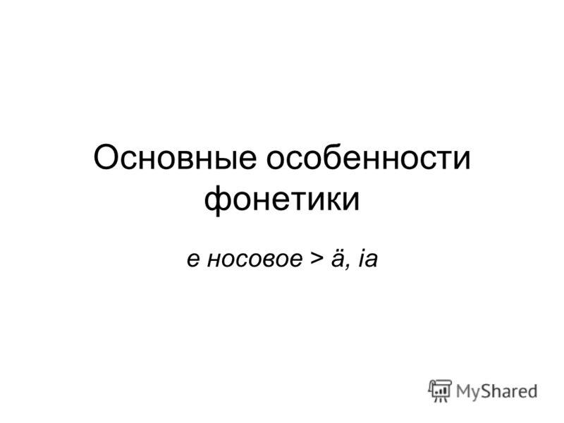 Основные особенности фонетики е носовое > ä, ia
