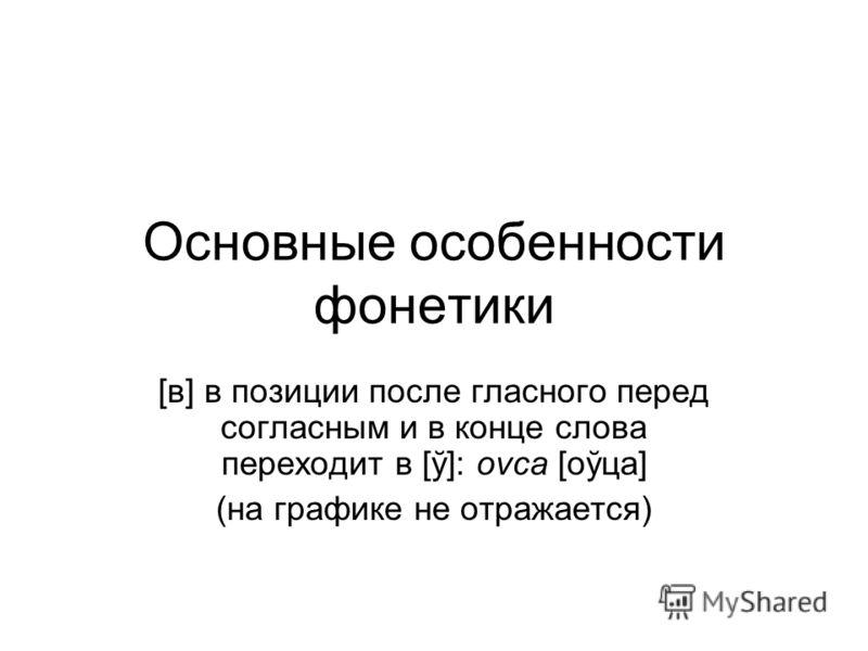 Основные особенности фонетики [в] в позиции после гласного перед согласным и в конце слова переходит в [ў]: ovca [оўца] (на графике не отражается)