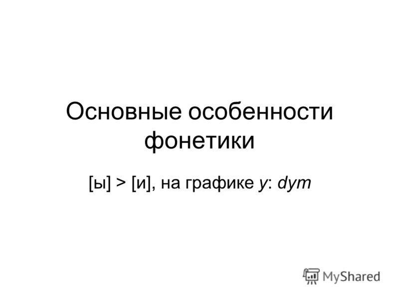 Основные особенности фонетики [ы] > [и], на графике y: dym