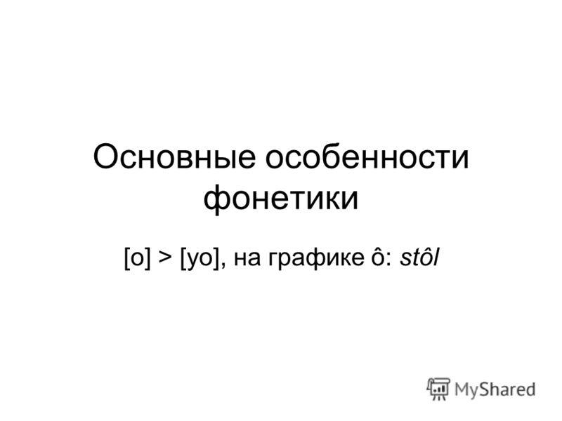 Основные особенности фонетики [о] > [уо], на графике ô: stôl