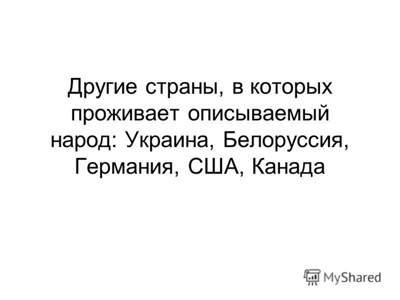 Другие страны, в которых проживает описываемый народ: Украина, Белоруссия, Германия, США, Канада