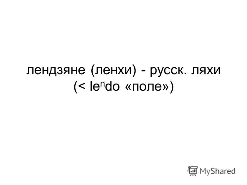 лендзяне (ленхи) - русск. ляхи (< le n do «поле»)