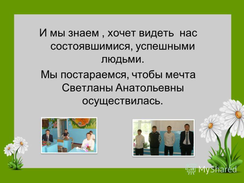 И мы знаем, хочет видеть нас состоявшимися, успешными людьми. Мы постараемся, чтобы мечта Светланы Анатольевны осуществилась.