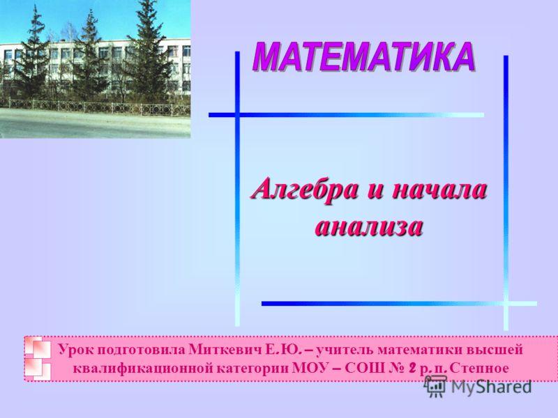 Алгебра и начала анализа Урок подготовила Миткевич Е. Ю. – учитель математики высшей квалификационной категории МОУ – СОШ 2 р. п. Степное