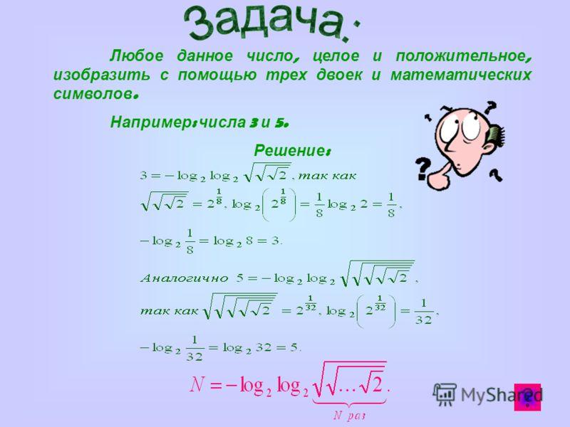 Любое данное число, целое и положительное, изобразить с помощью трех двоек и математических символов. Например : числа 3 и 5. Решение :