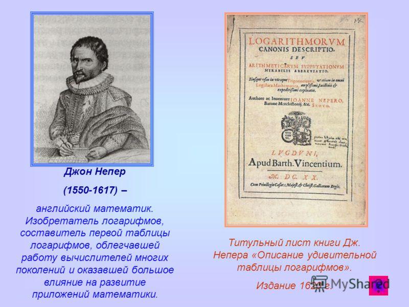Джон Непер (1550-1617) – английский математик. Изобретатель логарифмов, составитель первой таблицы логарифмов, облегчавшей работу вычислителей многих поколений и оказавшей большое влияние на развитие приложений математики. Титульный лист книги Дж. Не