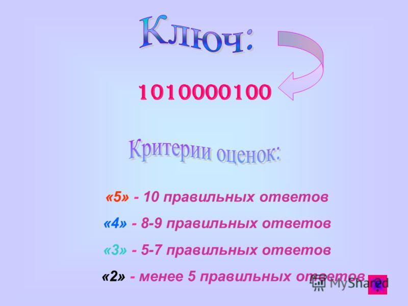 1010000100 «5» - 10 правильных ответов «4» - 8-9 правильных ответов «3» - 5-7 правильных ответов «2» - менее 5 правильных ответов