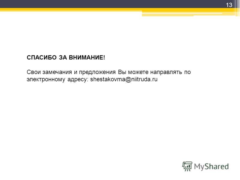 13 СПАСИБО ЗА ВНИМАНИЕ! Свои замечания и предложения Вы можете направлять по электронному адресу: shestakovma@niitruda.ru
