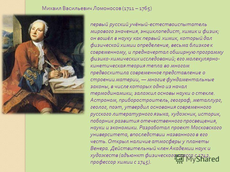 Михаил Васильевич Ломоносов (1711 – 1765) первый русский учёный - естествоиспытатель мирового значения, энциклопедист, химик и физик ; он вошёл в науку как первый химик, который дал физической химии определение, весьма близкое к современному, и предн