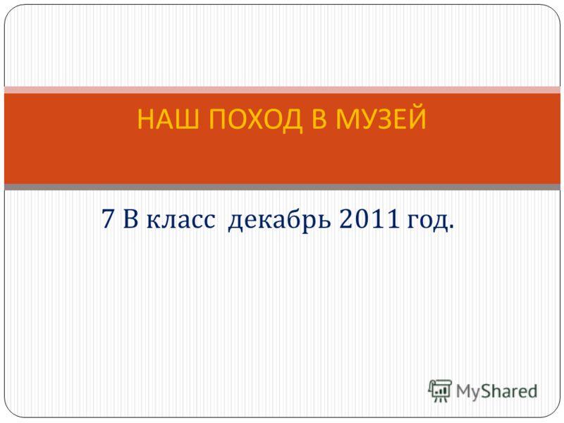 7 В класс декабрь 2011 год. НАШ ПОХОД В МУЗЕЙ
