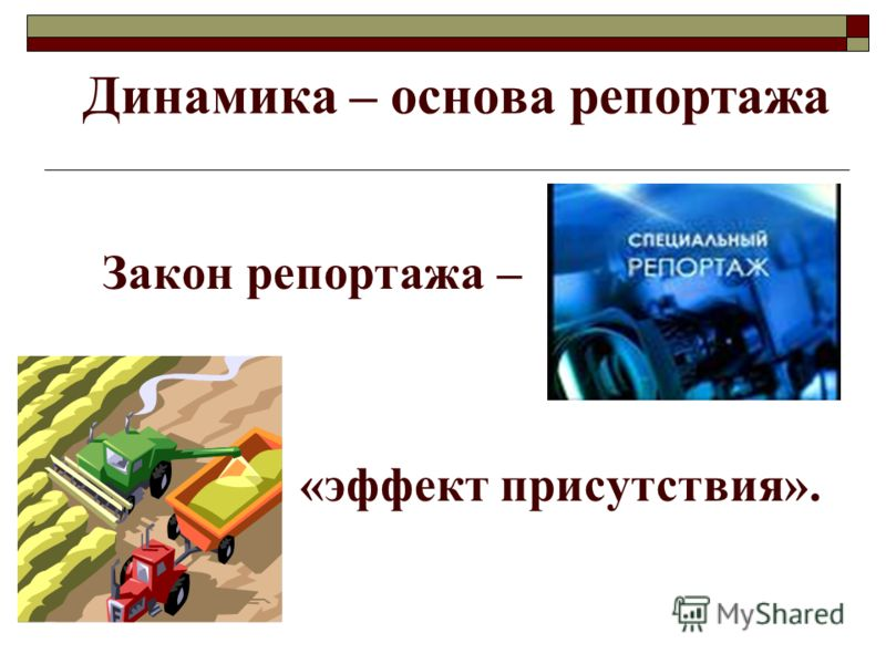 Динамика – основа репортажа Закон репортажа – «эффект присутствия».