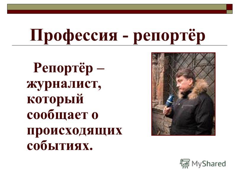 Профессия - репортёр Репортёр – журналист, который сообщает о происходящих событиях.