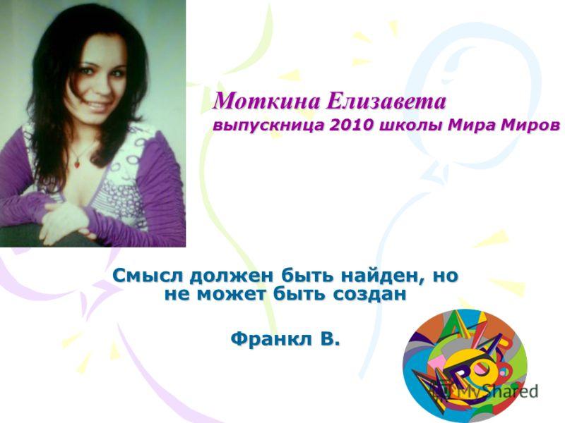 Смысл должен быть найден, но не может быть создан Франкл В. Моткина Елизавета выпускница 2010 школы Мира Миров