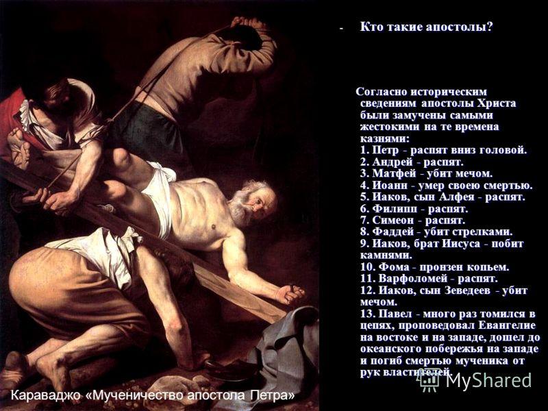 - Кто такие апостолы? Согласно историческим сведениям апостолы Христа были замучены самыми жестокими на те времена казнями: 1. Петр - распят вниз головой. 2. Андрей - распят. 3. Матфей - убит мечом. 4. Иоанн - умер своею смертью. 5. Иаков, сын Алфея