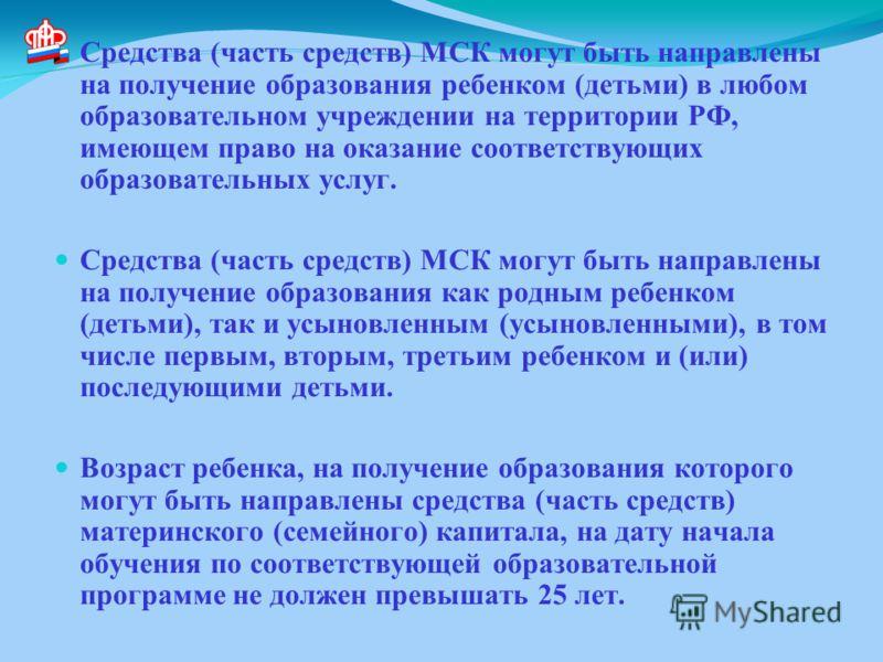 Средства (часть средств) МСК могут быть направлены на получение образования ребенком (детьми) в любом образовательном учреждении на территории РФ, имеющем право на оказание соответствующих образовательных услуг. Средства (часть средств) МСК могут быт