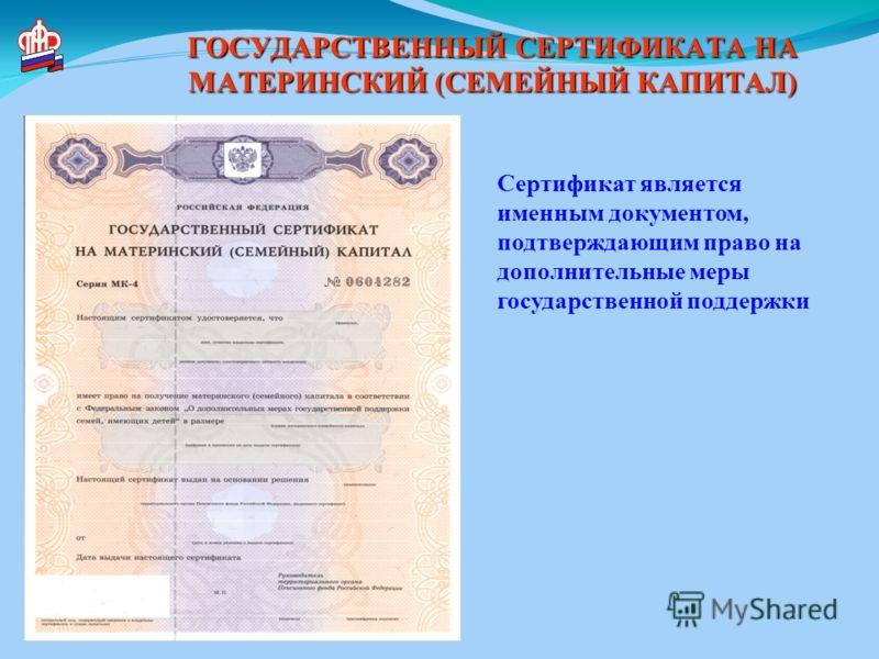 ГОСУДАРСТВЕННЫЙ СЕРТИФИКАТА НА МАТЕРИНСКИЙ (СЕМЕЙНЫЙ КАПИТАЛ) Сертификат является именным документом, подтверждающим право на дополнительные меры государственной поддержки