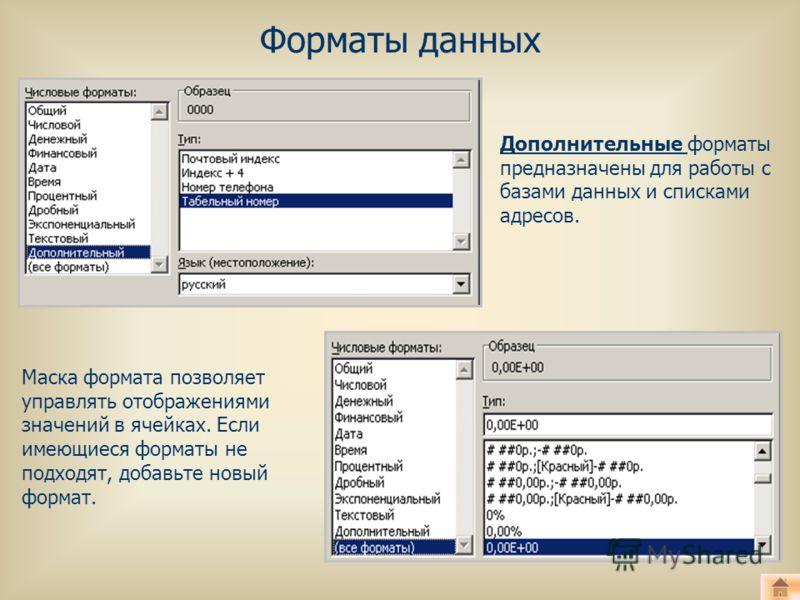 Форматы данных Дополнительные форматы предназначены для работы с базами данных и списками адресов. Маска формата позволяет управлять отображениями значений в ячейках. Если имеющиеся форматы не подходят, добавьте новый формат.
