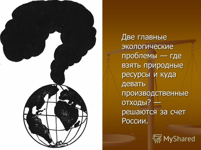 Две главные экологические проблемы где взять природные ресурсы и куда девать производственные отходы? решаются за счет России. Две главные экологические проблемы где взять природные ресурсы и куда девать производственные отходы? решаются за счет Росс