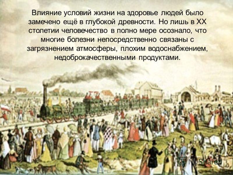 Влияние условий жизни на здоровье людей было замечено ещё в глубокой древности. Но лишь в XX столетии человечество в полно мере осознало, что многие болезни непосредственно связаны с загрязнением атмосферы, плохим водоснабжением, недоброкачественными