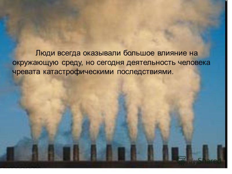 Люди всегда оказывали большое влияние на окружающую среду, но сегодня деятельность человека чревата катастрофическими последствиями.