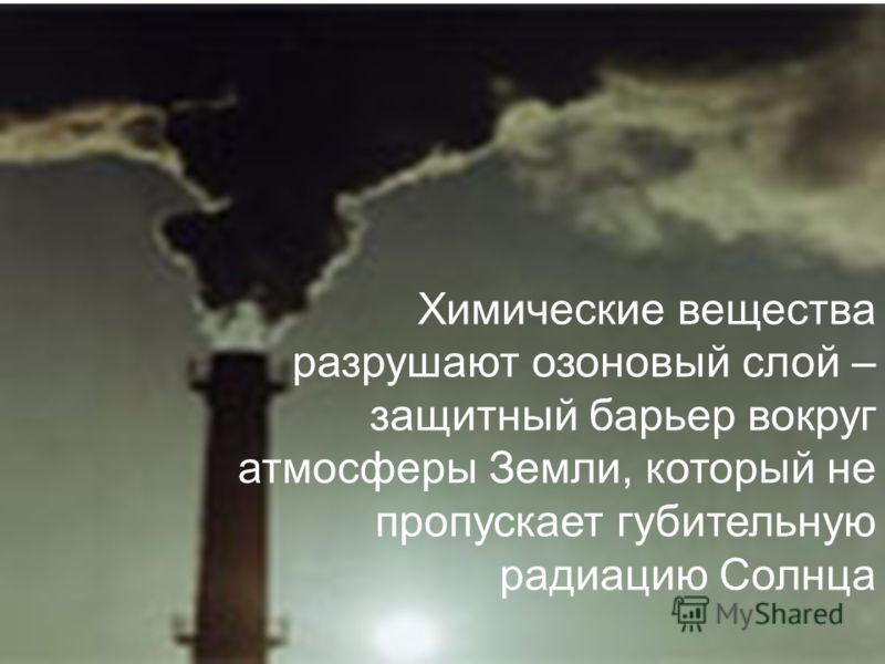 Химические вещества разрушают озоновый слой – защитный барьер вокруг атмосферы Земли, который не пропускает губительную радиацию Солнца
